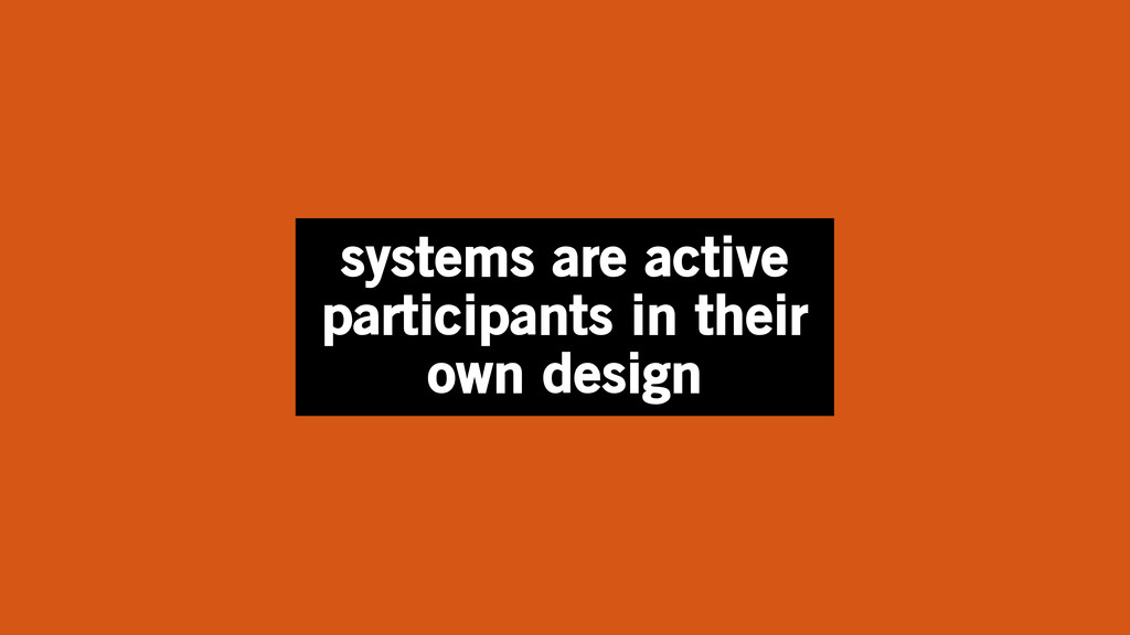 systems are active participants in their own de...