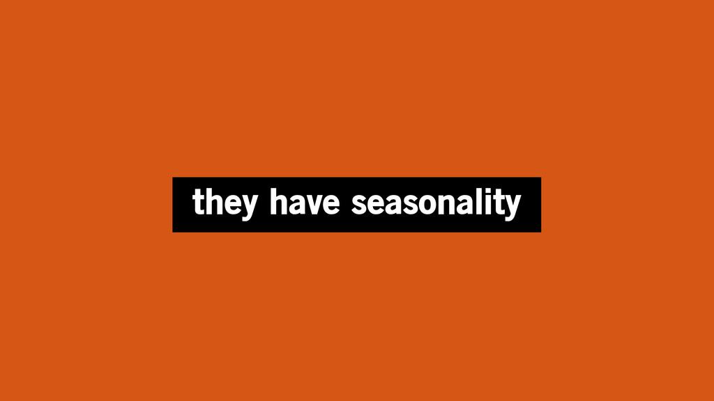 they have seasonality