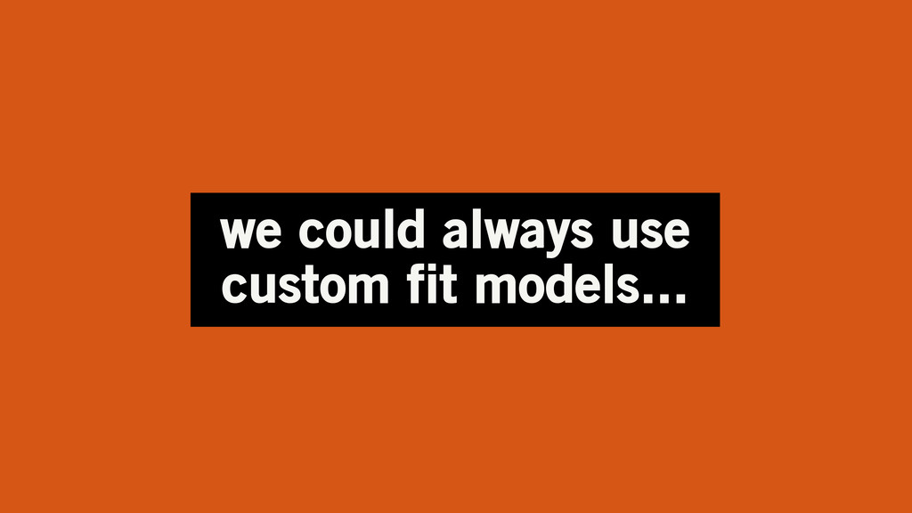 we could always use custom fit models...