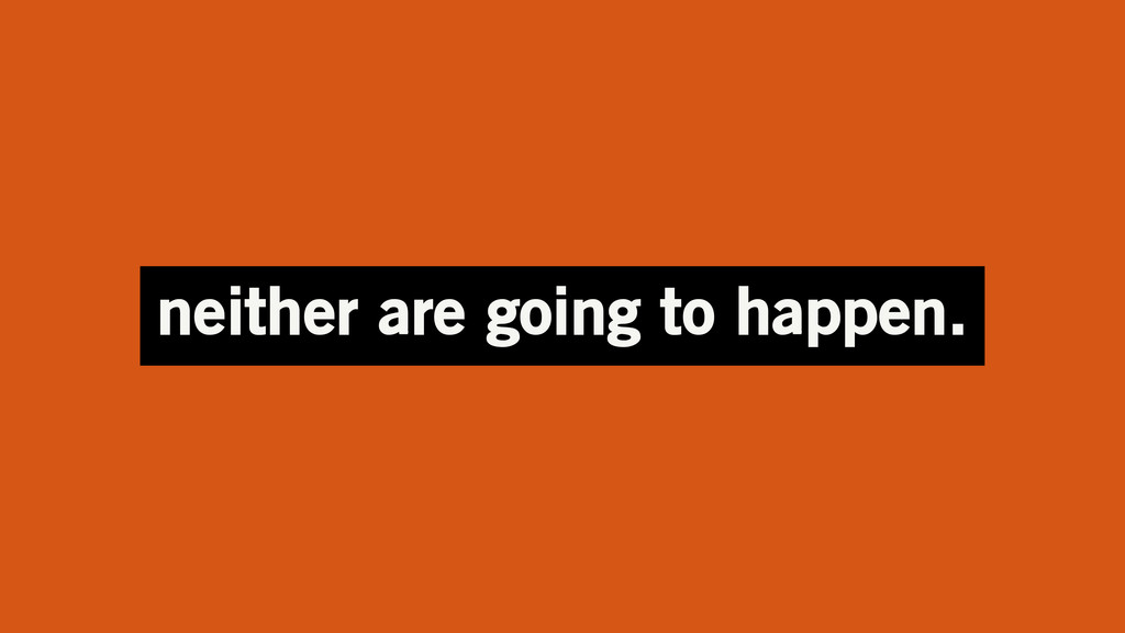 neither are going to happen.