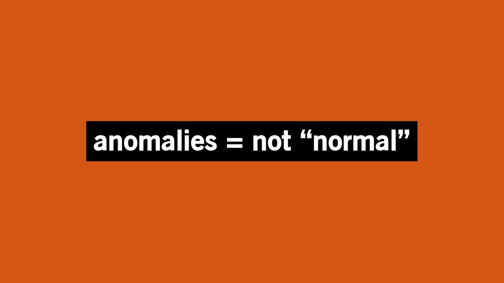 """anomalies = not """"normal"""""""