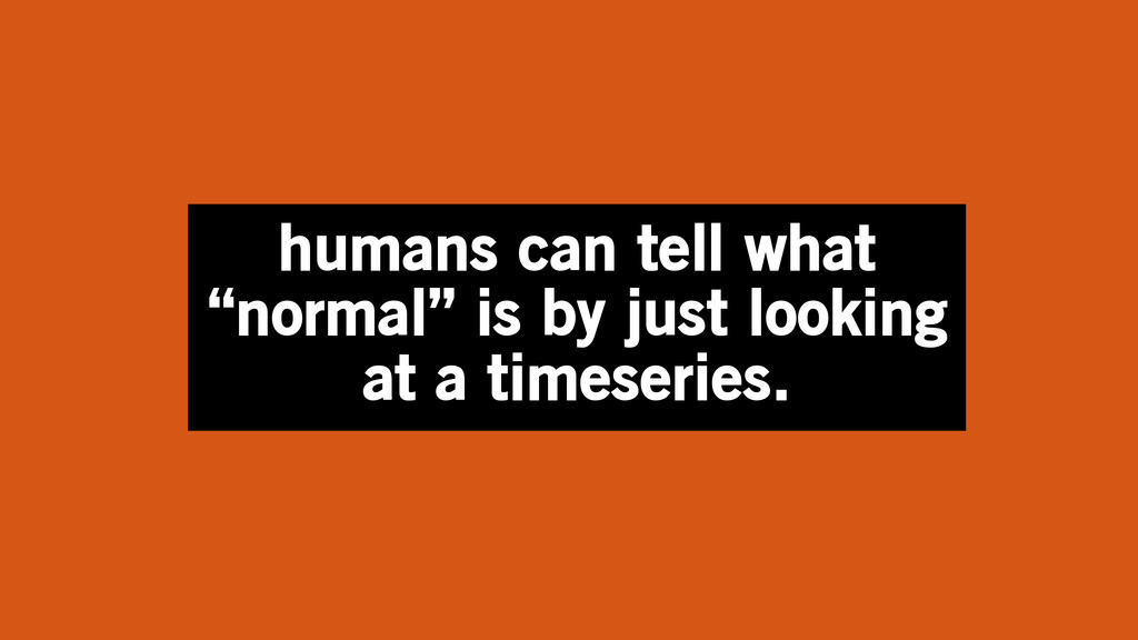 """humans can tell what """"normal"""" is by just lookin..."""