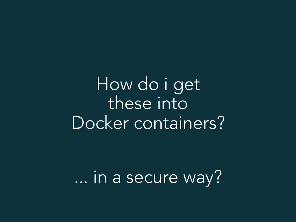 How do i get these into Docker containers? ... ...