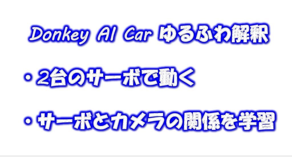 Donkey AI Car ゆるふわ解釈 ・2台のサーボで動く ・サーボとカメラの関係を学習