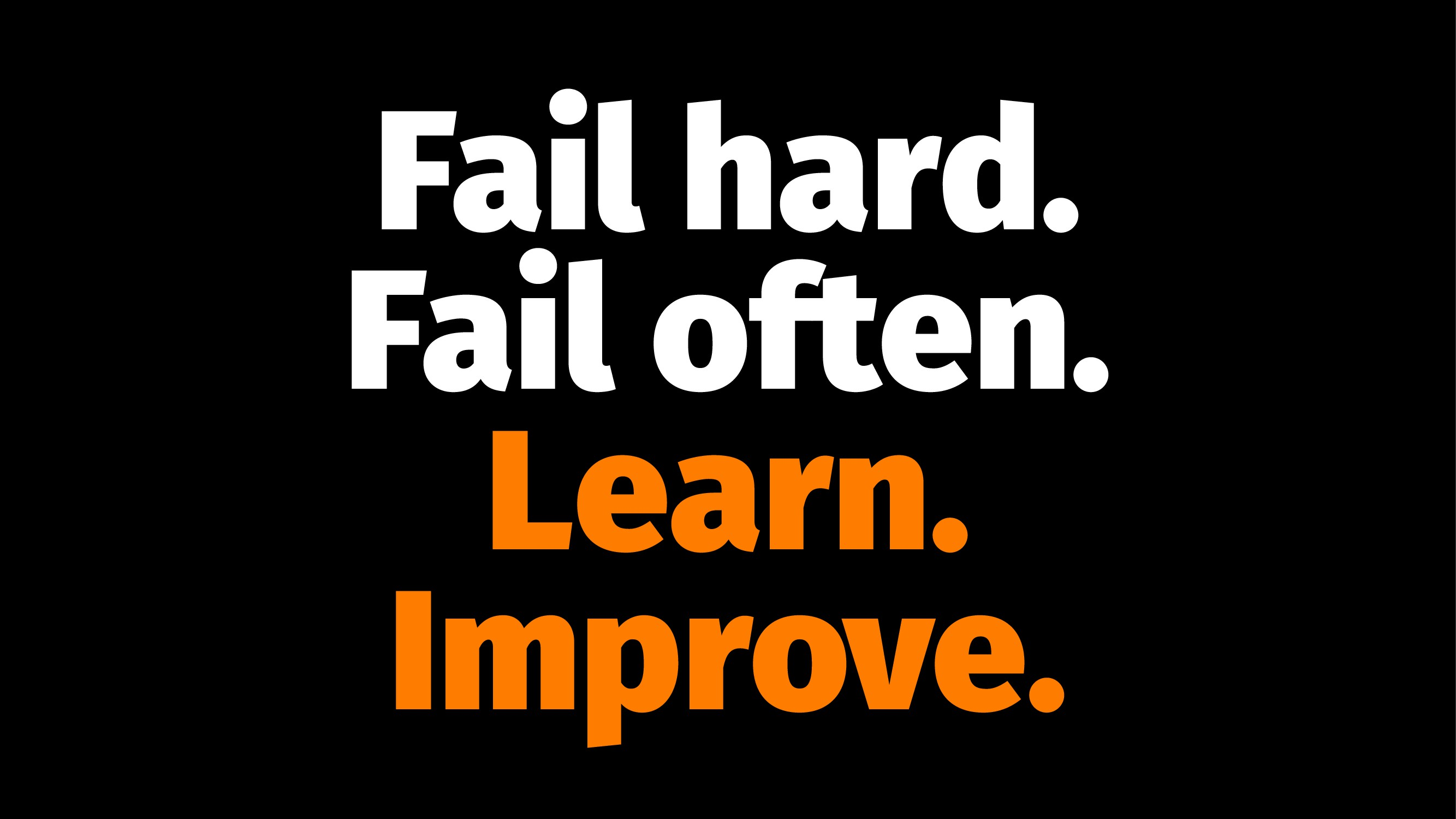 Fail hard. Fail often. Learn. Improve.