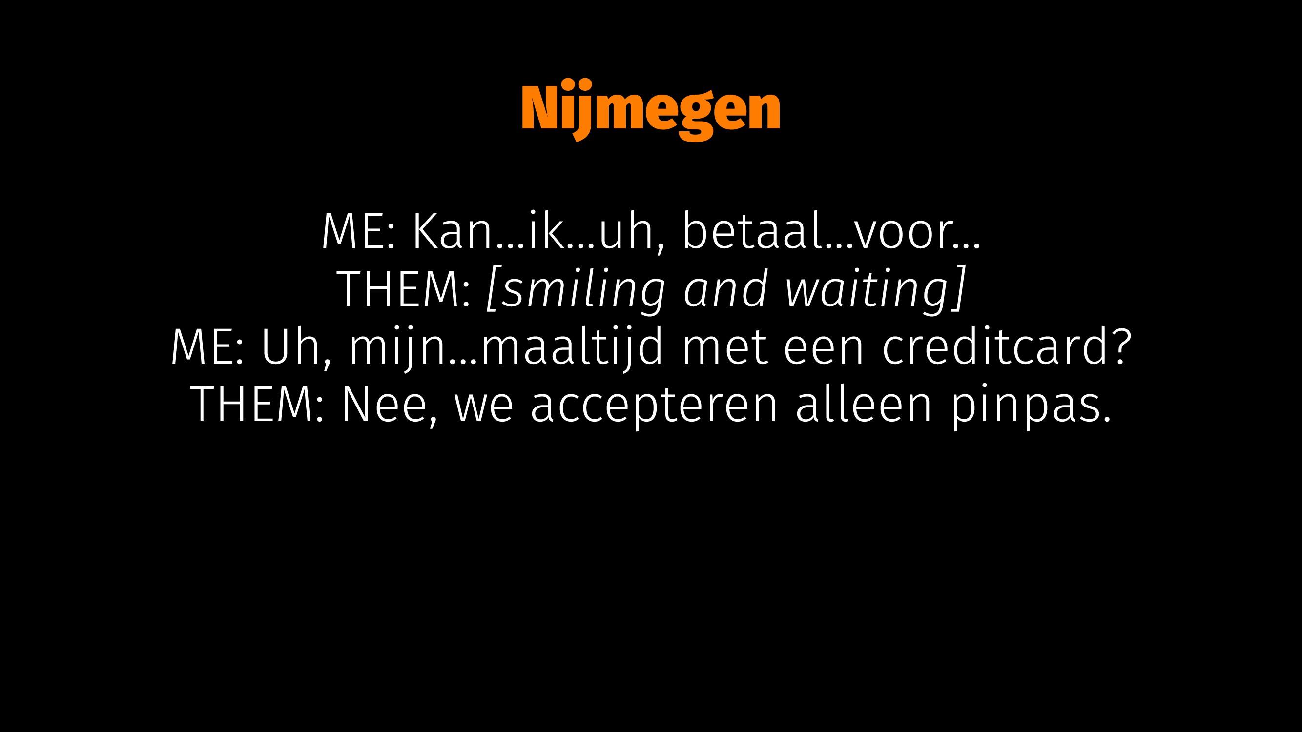 Nijmegen ME: Kan...ik...uh, betaal...voor... TH...