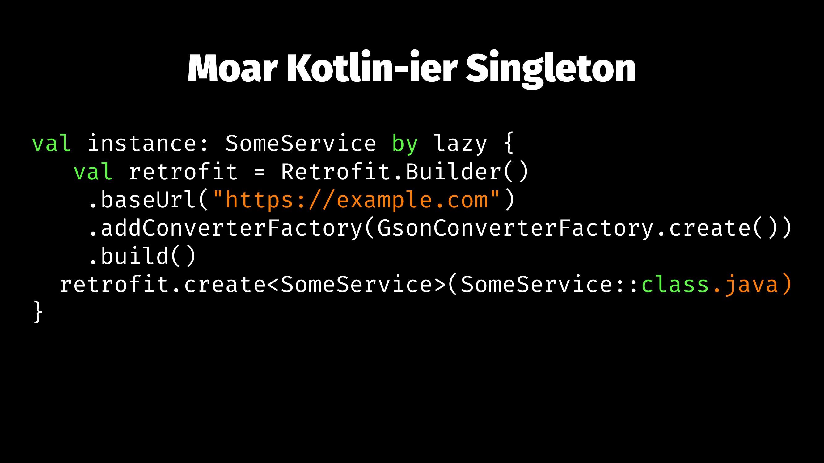 Moar Kotlin-ier Singleton val instance: SomeSer...