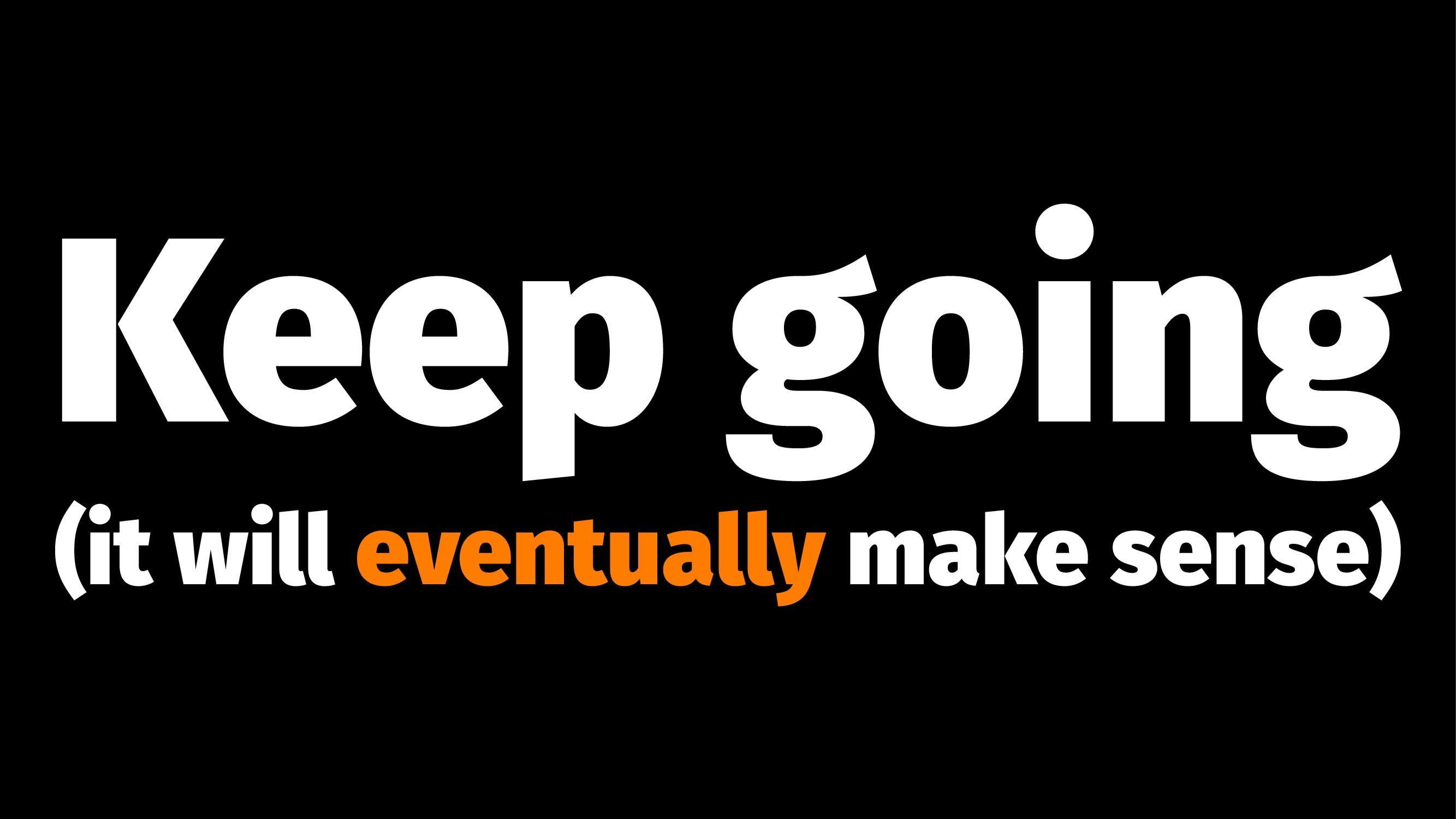 Keep going (it will eventually make sense)