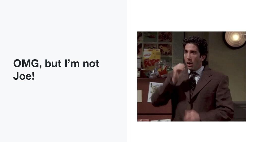 OMG, but I'm not Joe!