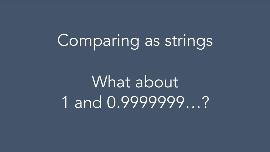 Comparing as strings What about 1 and 0.9999999...