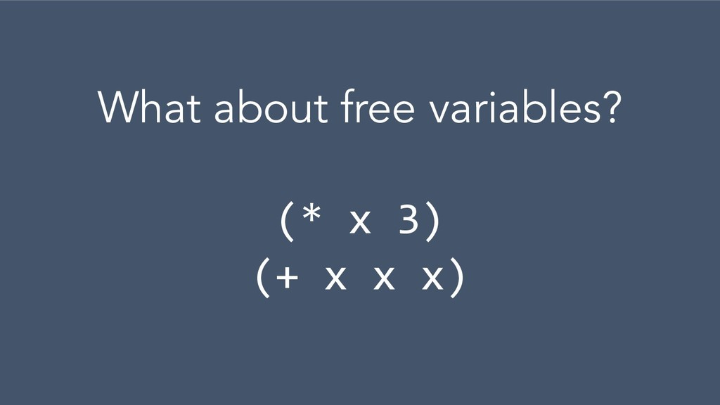 What about free variables? (* x 3) (+ x x x)