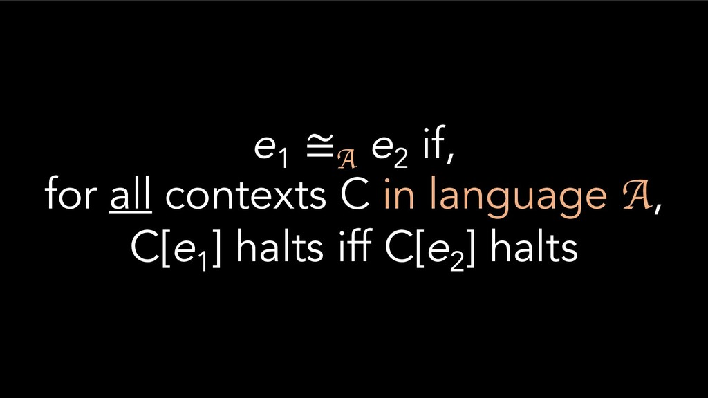 e1 ≅A e2 if, for all contexts C in language A, ...