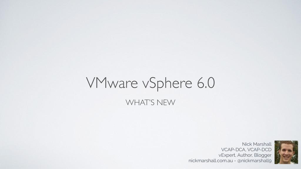 VMware vSphere 6.0 WHAT'S NEW Nick Marshall VCA...