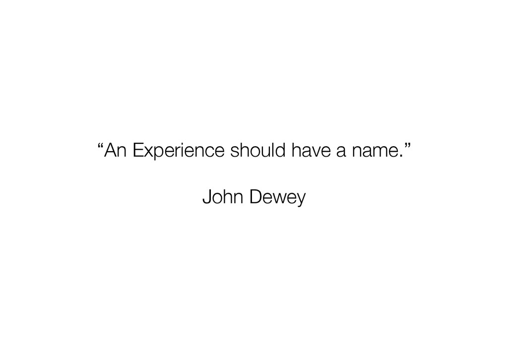 """""""An Experience should have a name."""" John Dewey"""