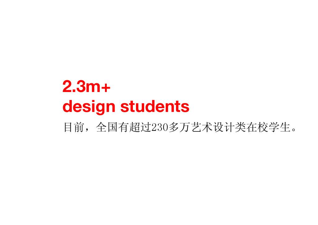 2.3m+ design students 目前,全国有超过230多万艺术设计类在校学生。