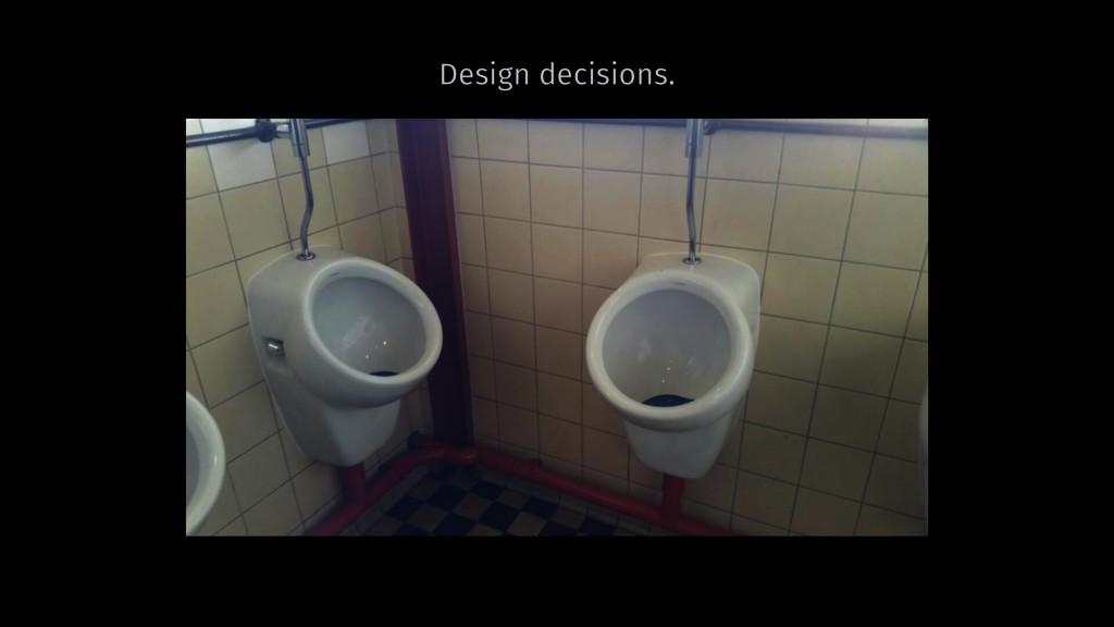 Design decisions.