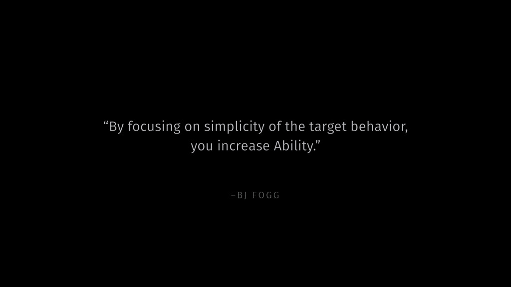 "–BJ FOGG ""By focusing on simplicity of the targ..."