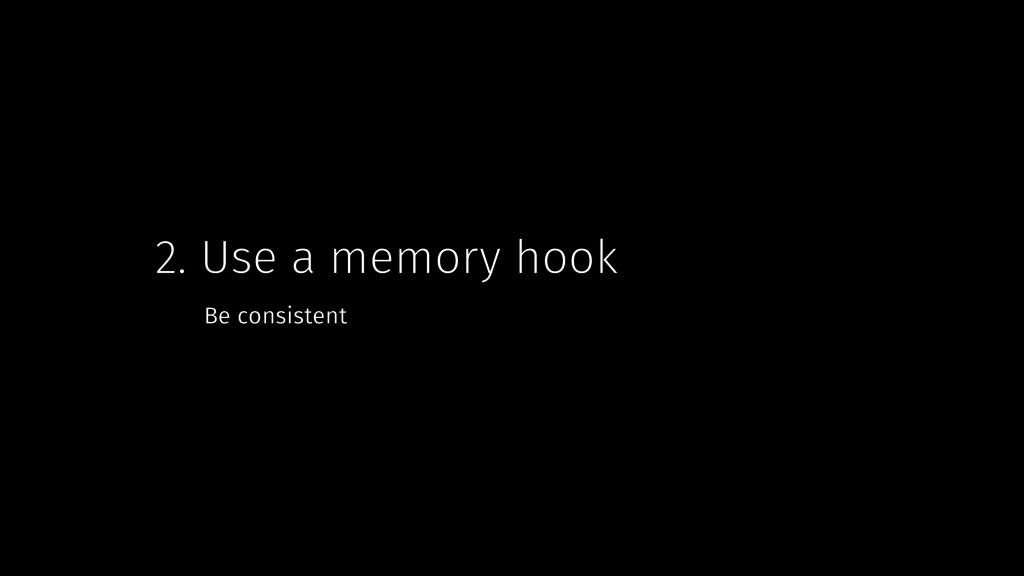 2. Use a memory hook Be consistent