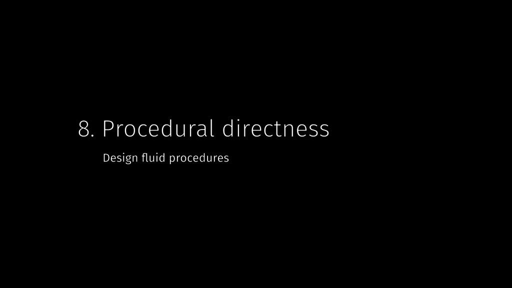 8. Procedural directness Design fluid procedures