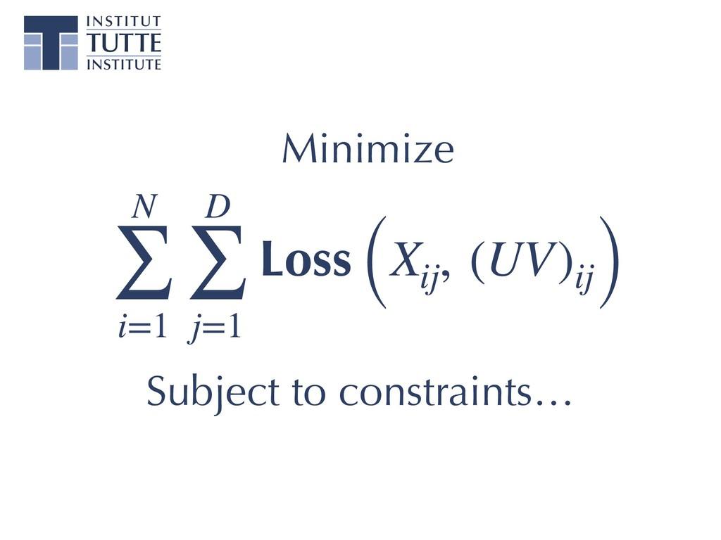 N ∑ i=1 D ∑ j=1 Loss (Xij , (UV)ij) Subject to ...