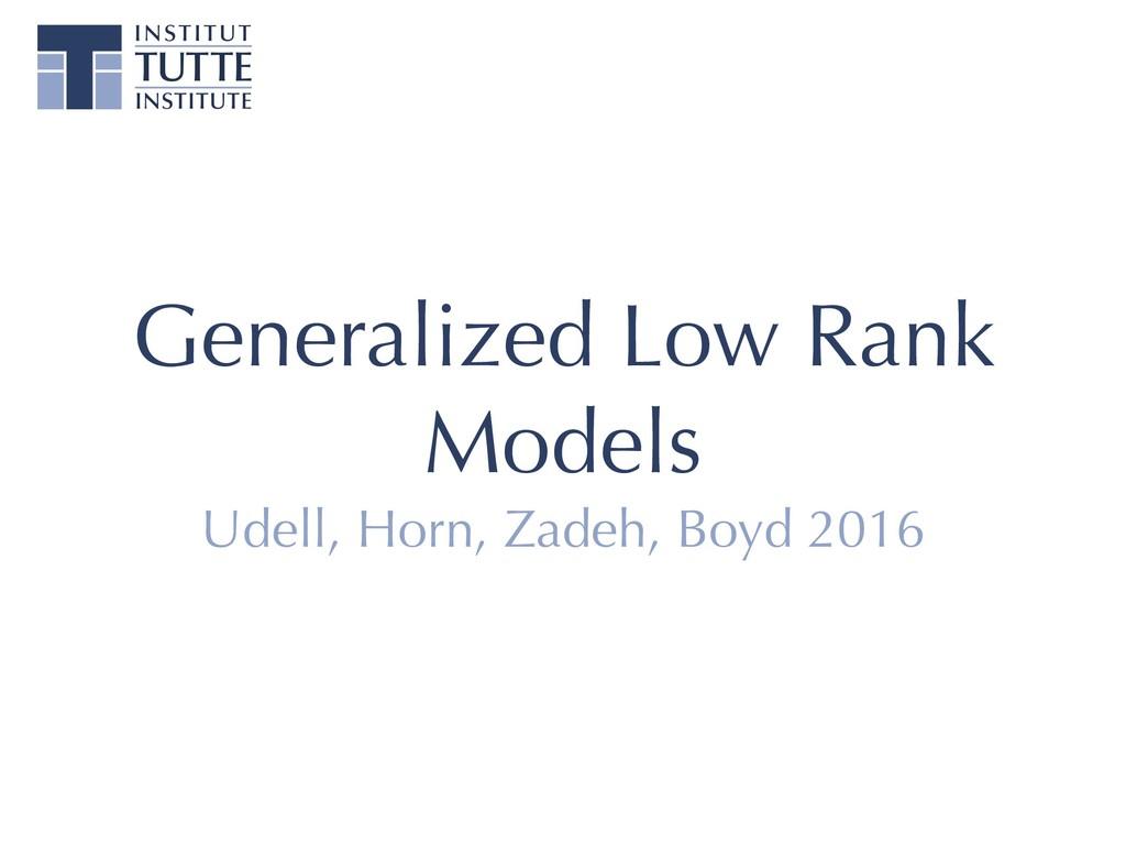 Generalized Low Rank Models Udell, Horn, Zadeh,...