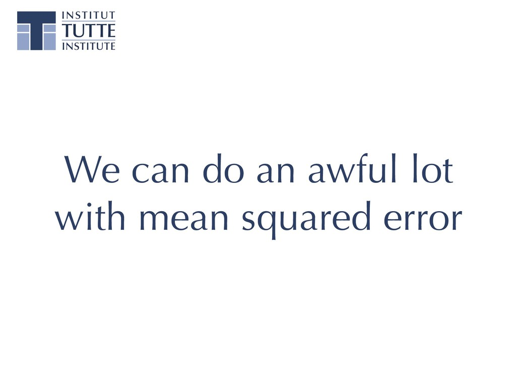 We can do an awful lot with mean squared error