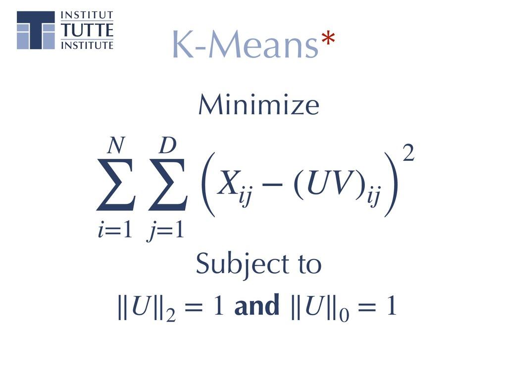K-Means* N ∑ i=1 D ∑ j=1 (Xij − (UV)ij) 2 Subje...