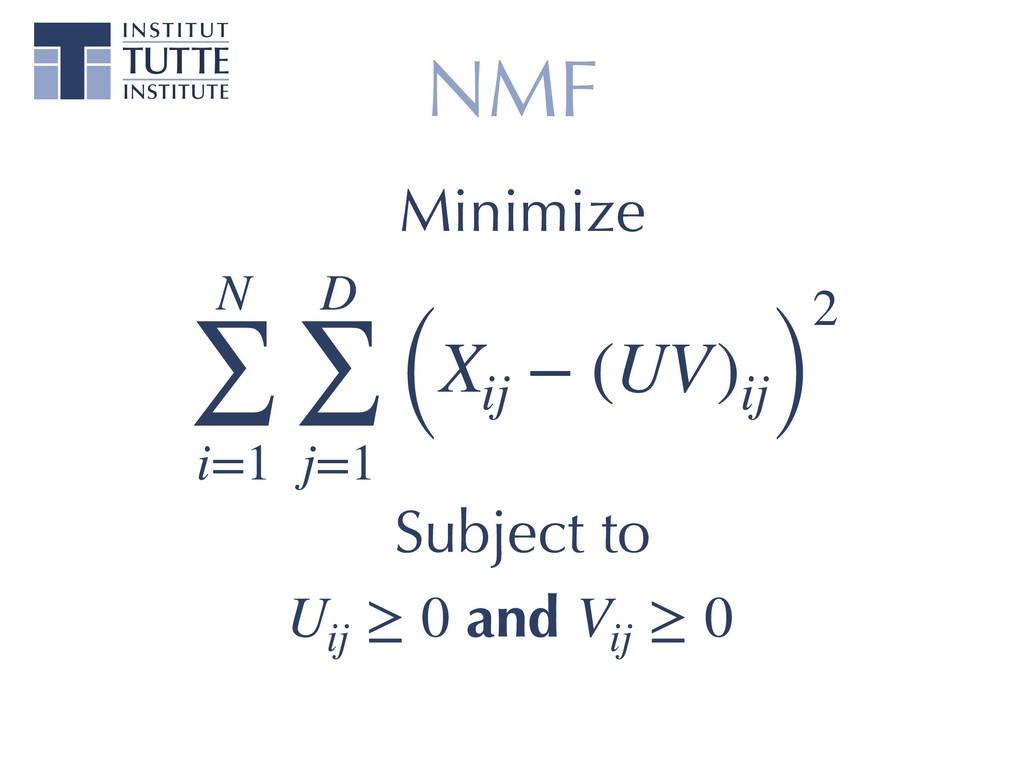 NMF N ∑ i=1 D ∑ j=1 (Xij − (UV)ij) 2 Subject to...