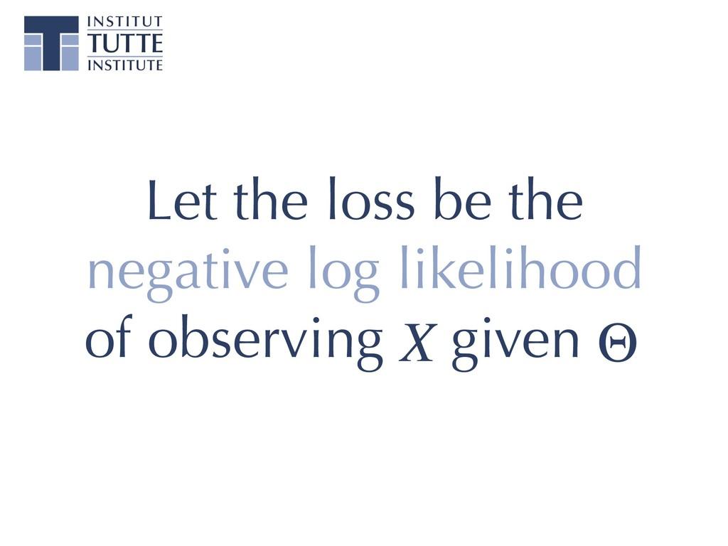 Let the loss be the negative log likelihood of ...