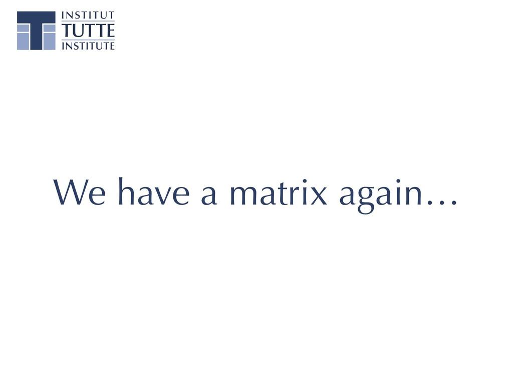 We have a matrix again…