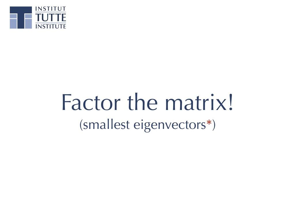 Factor the matrix! (smallest eigenvectors*)