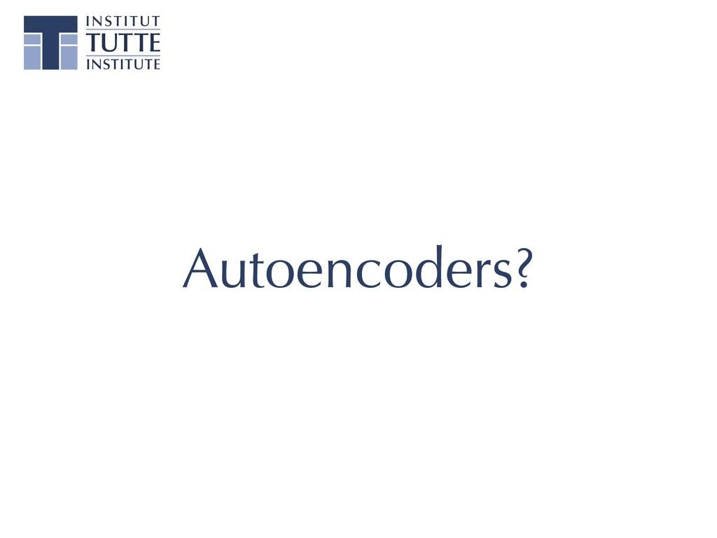 Autoencoders?