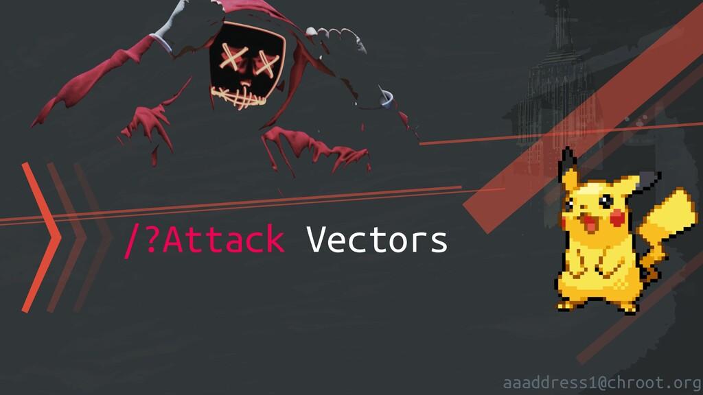 aaaddress1@chroot.org 〉〉〉/?Attack Vectors