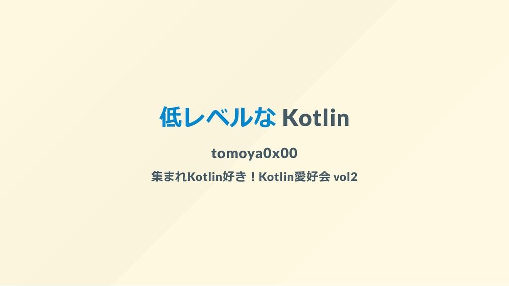 低レベルな Kotlin tomoya0x00 集まれKotlin好き︕Kotlin愛好会 v...