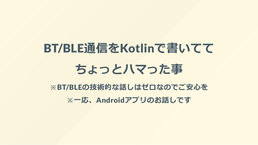 BT/BLE通信をKotlinで書いてて ちょっとハマった事 ※BT/BLEの技術的な話しはゼ...