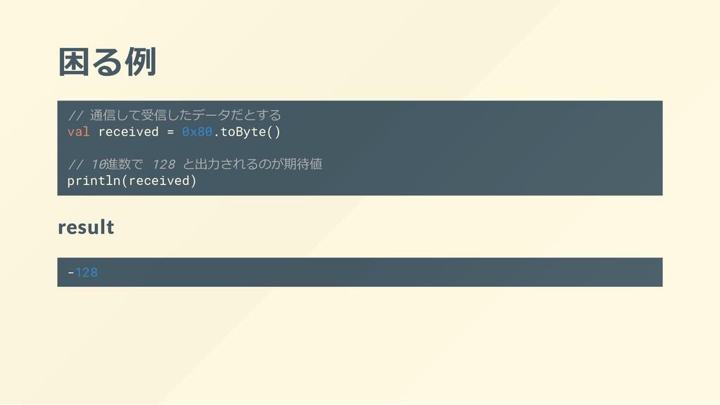 困る例 // 通信して受信したデータだとする val received = 0x80.toBy...