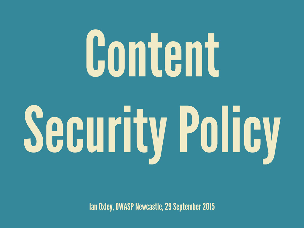 Content Security Policy Ian Oxley, OWASP Newcas...