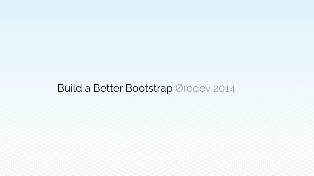 Build a Better Bootstrap Øredev 2014