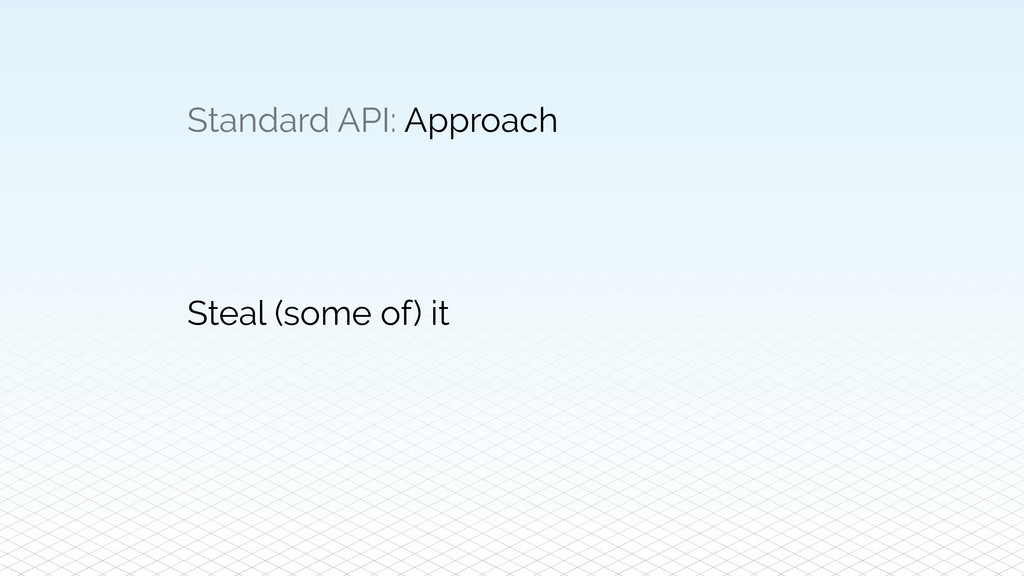 Standard API: Approach Steal (some of) it