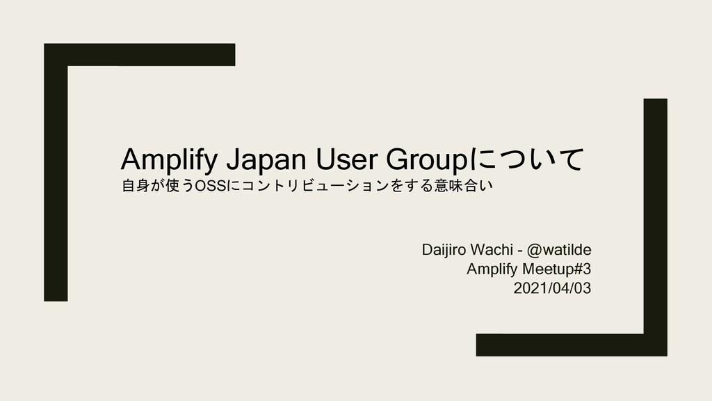 Daijiro Wachi - @watilde Amplify Meetup#3 2021/...
