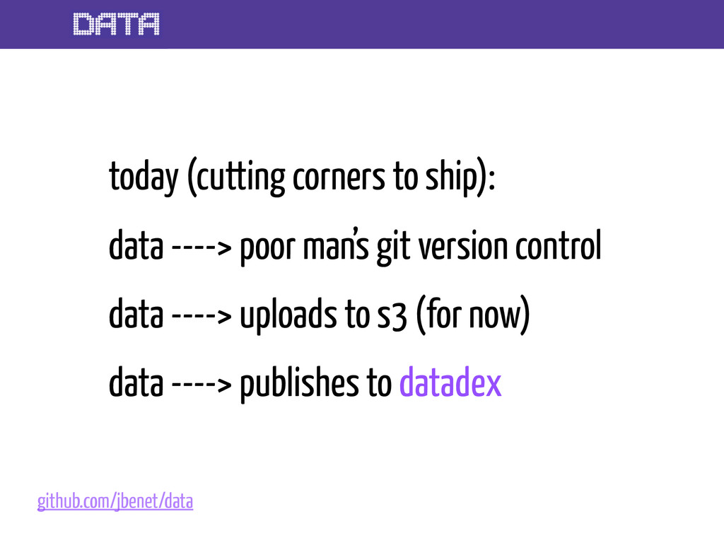 today (cutting corners to ship): data ----> poo...