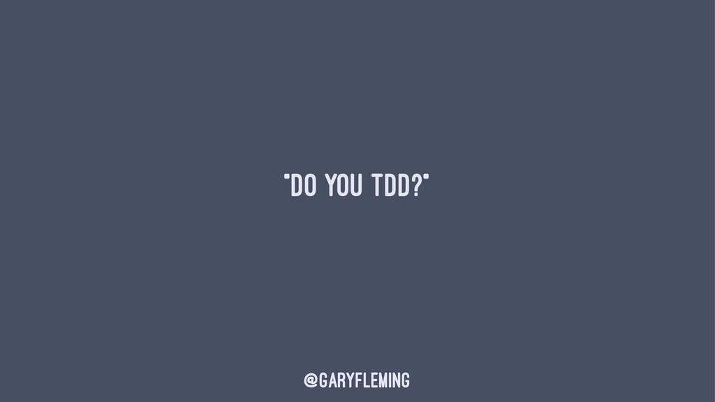 """""""Do you TDD?"""" @garyfleming"""