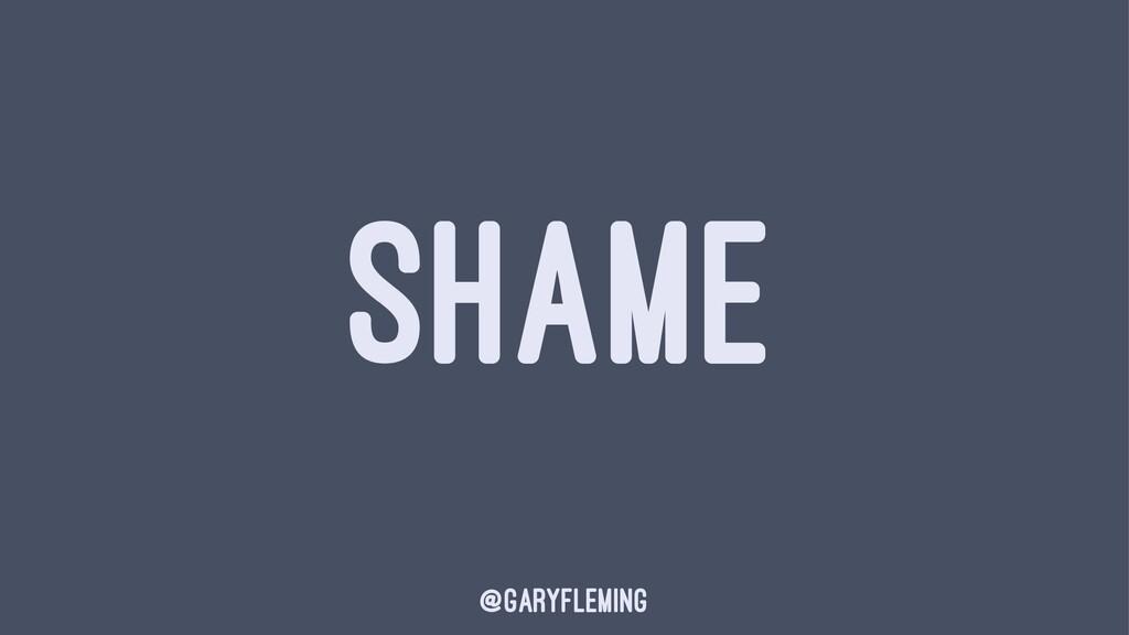 SHAME @garyfleming