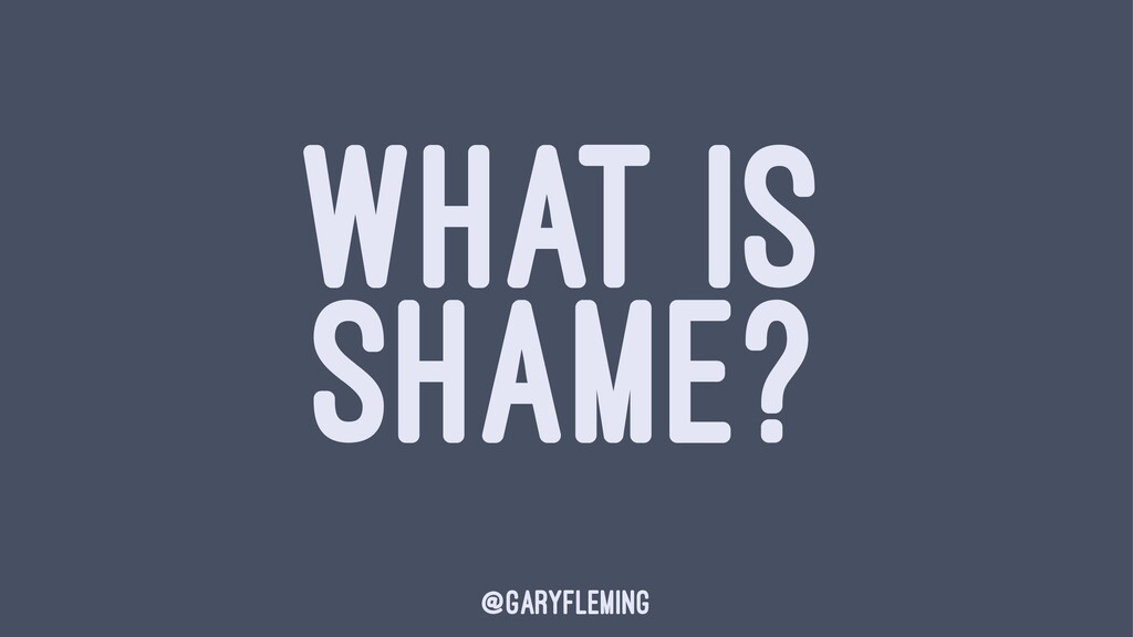 WHAT IS SHAME? @garyfleming