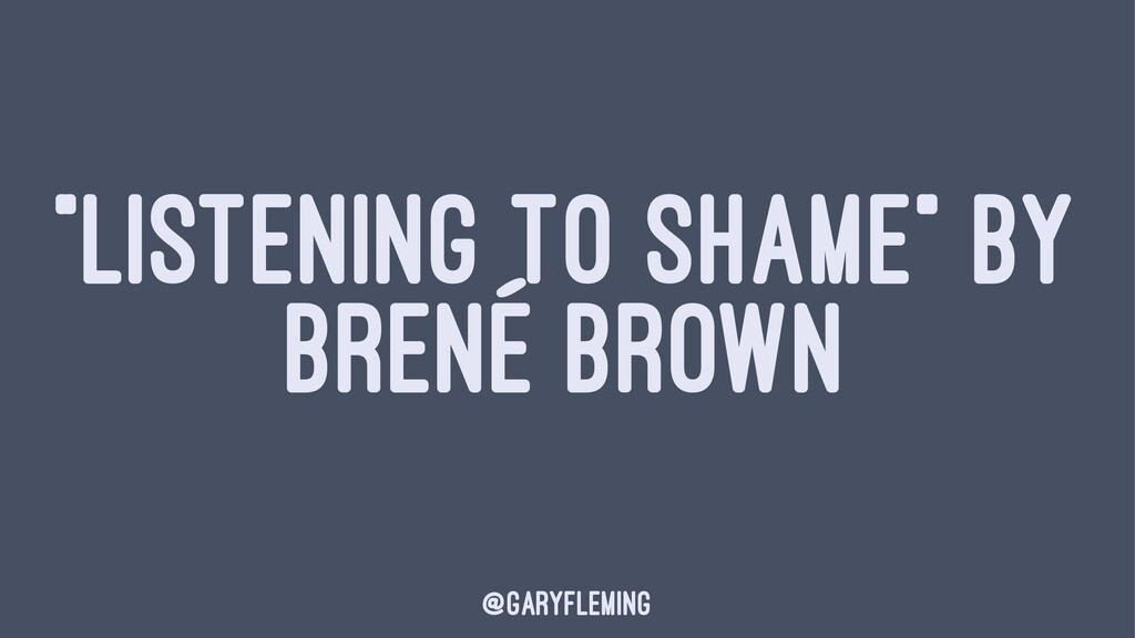 """LISTENING TO SHAME"" BY BRENÉ BROWN @garyfleming"