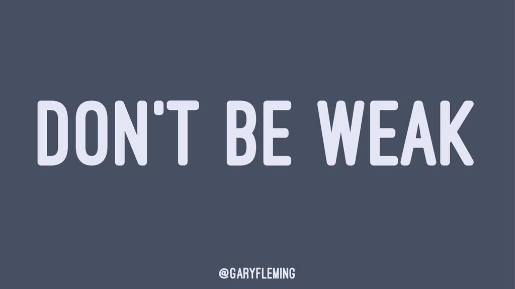 DON'T BE WEAK @garyfleming