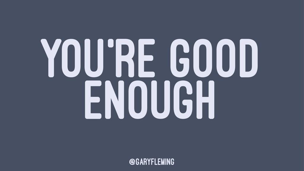 YOU'RE GOOD ENOUGH @garyfleming