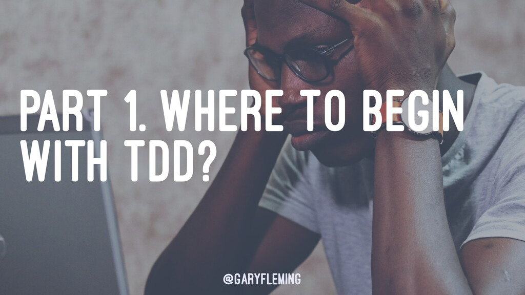PART 1. WHERE TO BEGIN WITH TDD? @garyfleming