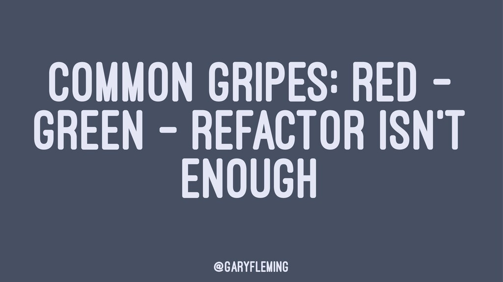 COMMON GRIPES: RED - GREEN - REFACTOR ISN'T ENO...