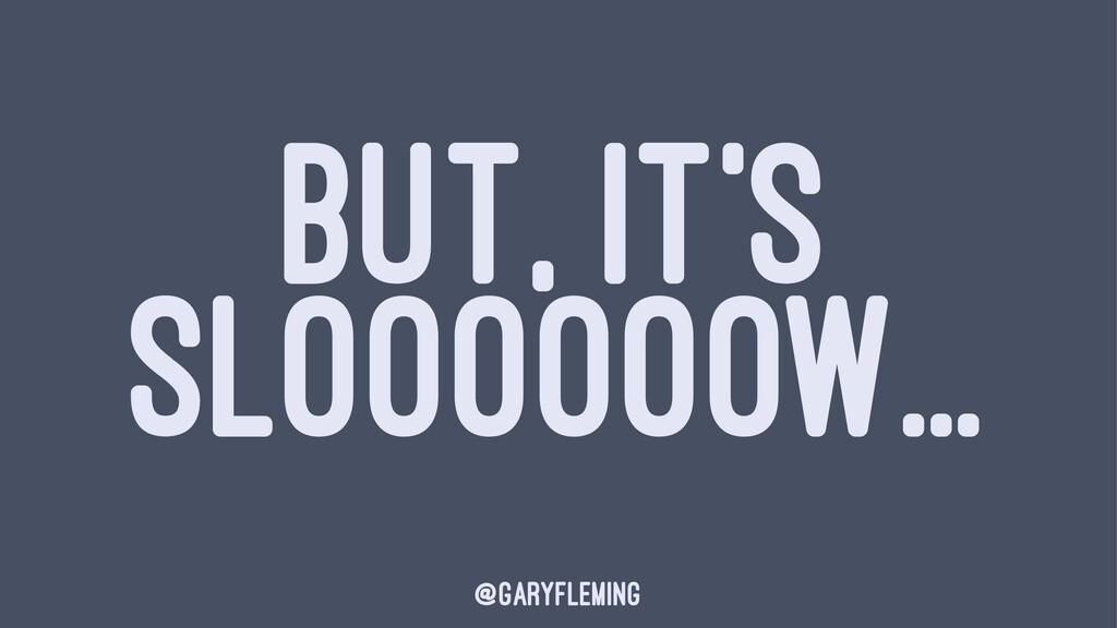 BUT, IT'S SLOOOOOOW... @garyfleming